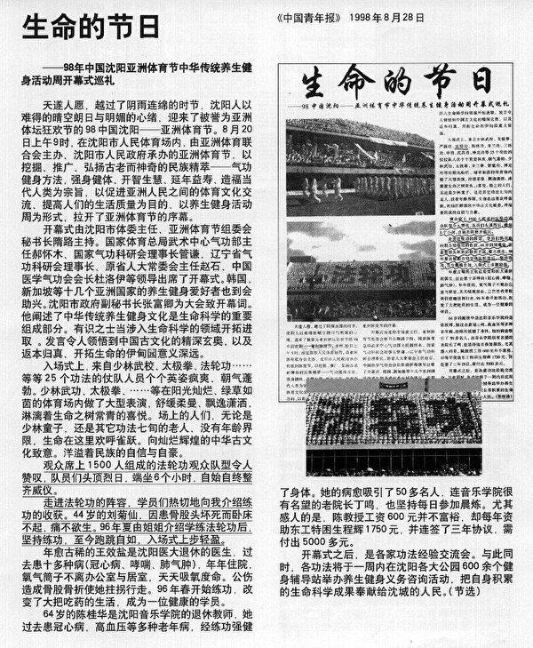 """1998年8月28日,《中国青年报》 刊登文章《生命的节日——98年年中国沈阳亚洲体育节中华传统养生健身活动周开幕式巡礼》,对法轮功专题报导:……""""观众席上1,500人组成的法轮功观众队型令人赞叹,队员们头顶烈曰,端坐6个小时 自始自终整齐威仪。走进法轮功的阵容,学员们热切地向我介绍炼功的收获,44岁的刘菊仙,因患骨股头坏死而卧床不起。痛不欲生。96年夏由姐姐介绍学炼法轮功后。坚持炼功,至今跑跳自如,入场式上步轻盈。"""""""