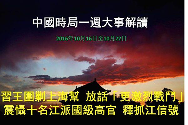 """上周(2016年10月16日至10月22日)是六中全会前一周,习阵营回击江派常委刘云山等人的反扑;密集动作震慑包括江泽民在内的至少10名国级高官;围剿上海帮;重判江派落马""""老虎"""";连续播放中纪委反腐专题片。习阵营全方位布控的同时,放话""""更激烈的战斗""""、""""一抓薄,二抓周,三抓江""""。(大纪元合成图片)"""