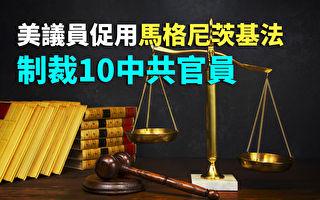 【纪元播报】美议员促用马格尼茨基法制裁10中共官员