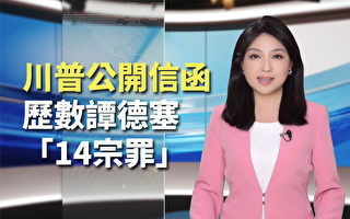 【纪元播报】川普公开信函 历数谭德塞14宗罪