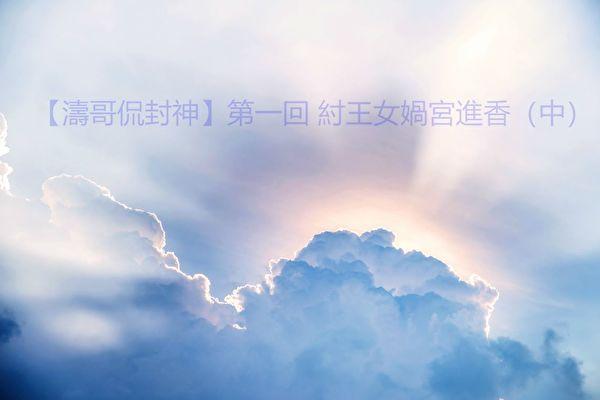 【濤哥侃封神】第一回 紂王女媧宮進香(中)