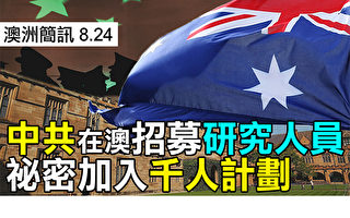 【澳洲簡訊8.24】中共在澳簽大量研究人員秘密加入千人計劃