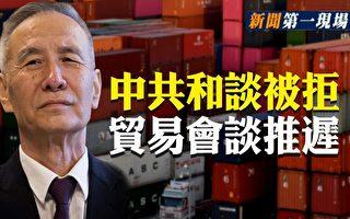 【新闻第一现场】美中贸谈推迟 北京和谈被拒?