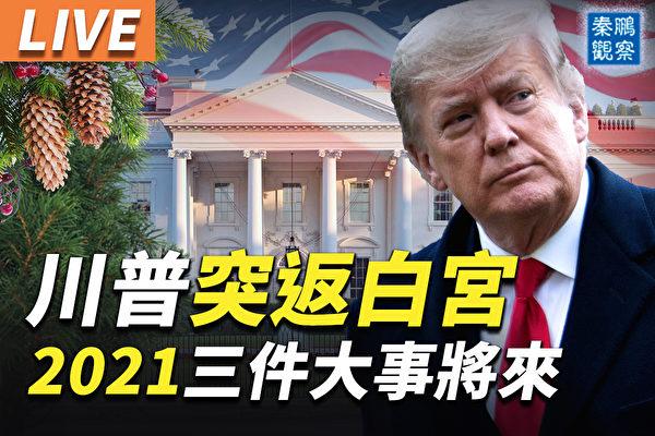 【秦鹏直播】川普突返白宫 2021将有三件大事