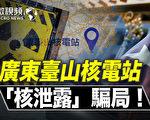 【微視頻】廣東台山核電站 「核洩露」騙局!