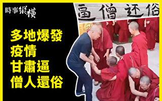 【时事纵横】多地疫情爆发 习访藏后 甘肃逼僧人还俗
