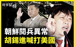 【時事縱橫】朝鮮閱兵異常 胡錫進叫囂打美國
