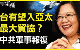 【时事纵横】台湾有望入CPTPP?中共多部门叫嚣