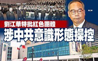 劉江華特批紅色團體 涉中共意識形態操控