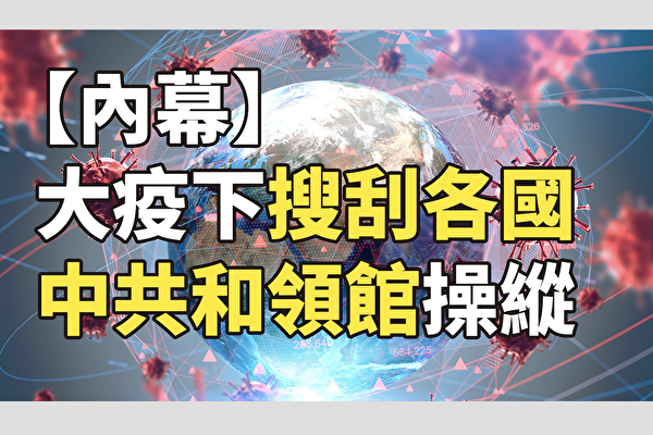 【纪元播报】大疫下搜刮各国 中共和领馆操纵
