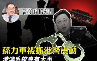 【有冇搞错】孙力军被抓撼港警 港澳系统有大事