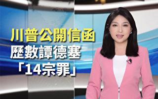 【紀元播報】川普公開信函 歷數譚德塞14宗罪