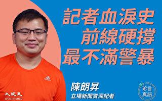 【珍言真语】陈朗昇:投身前线记录历史 见证警暴