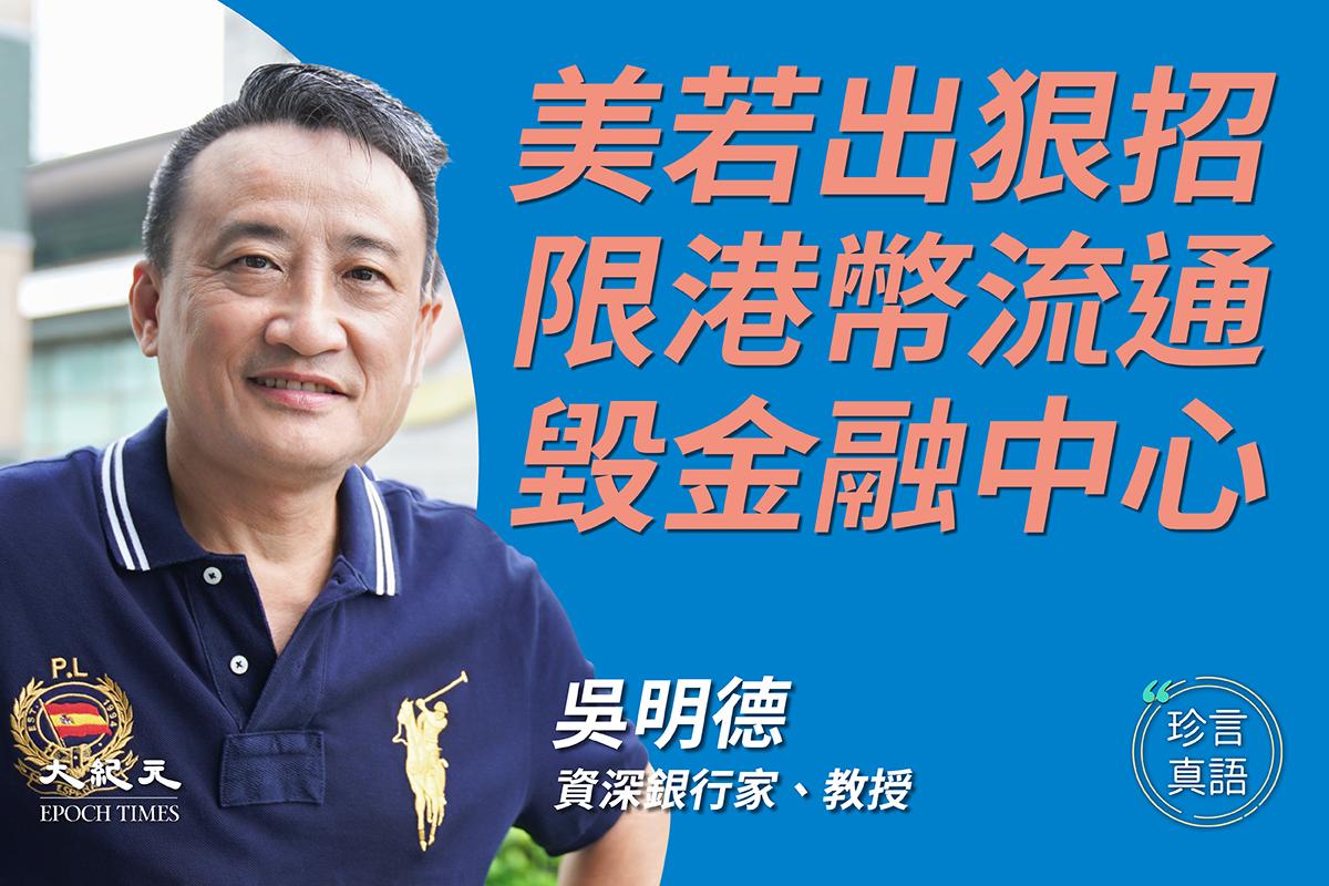 【珍言真語】香港資深銀行家、時事評論員吳明德:美國若出手會做空港幣,比當年索羅斯更狠;聯繫匯率是其次,港幣不再流通,金融中心瓦解;財團跪低為長遠撤退,英廣發BNO穩定氣氛。(大紀元香港新聞中心)