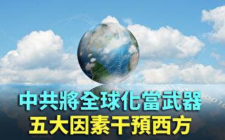 【紀元播報】中共將全球化當武器 5因素干預西方