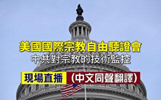 【重播】美宗教委員會聽證:中共科技監控宗教