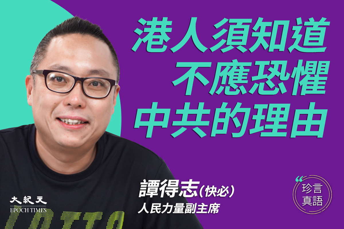 【珍言珍語】香港電台節目主持人、人民力量副主席「快必」譚得志:共產黨只玩心理戰,信「狹路相逢勇者勝」;中共弱點是愚弄人民,文字啟迪人民覺醒;強大內心來自信仰,謊言在政府道義在民間;學習猶太人信念抗爭,受世界壓迫仍守良知。(大紀元香港新聞中心)