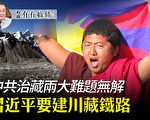 【有冇搞错】习要建川藏铁路 治藏两大难题无解