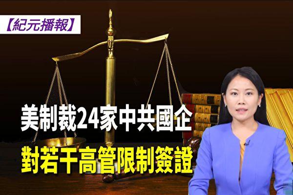 【紀元播報】美制裁24家中共國企 對若干高管限制簽證