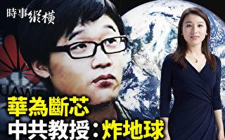 """【时事纵横】华为断芯 中共教授狂言""""炸地球"""""""