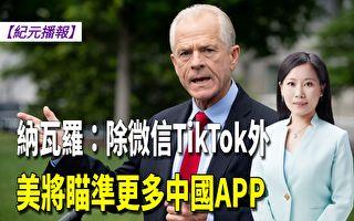 【紀元播報】納瓦羅:除微信TikTok外 將瞄準更多中國APP