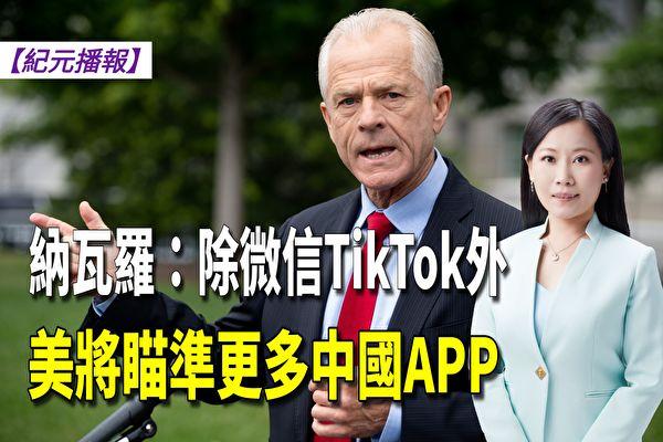 【纪元播报】纳瓦罗:除微信TikTok外 将瞄准更多中国APP
