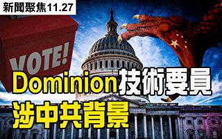 【新聞聚焦11.27】Dominion關鍵技術人員涉中共背景