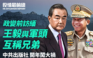 【役情最前线】缅政变前王毅到访 与军头称兄弟