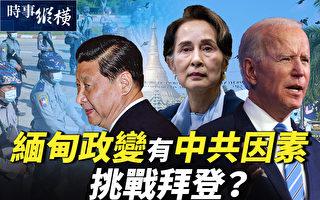 【时事纵横】缅甸政变有中共因素 挑战拜登?