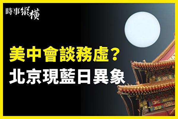 【時事縱橫】美中會談務虛?北京現藍日異象