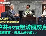 【役情最前线】中共驻法大使阻访台 法朝野愤怒