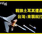 【時事縱橫】戰狼土耳其遭轟 台灣:來襲就開火