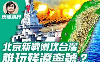 【唐浩视界】破析中共攻台4战术 谁玩残辽宁号