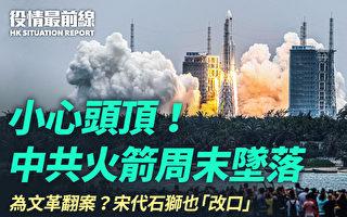 【役情最前线】小心头顶!中共火箭周末坠落
