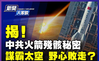 【新聞大家談】中共火箭殘骸揭密 謀霸敗走?