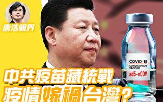 【唐浩视界】中共疫苗藏统战 疫情嫁祸台湾?