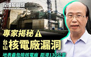 【役情最前线】专家揭秘 台山核电厂漏洞