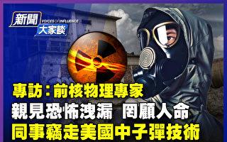 【新闻大家谈】专访前核专家:亲见恐怖泄漏
