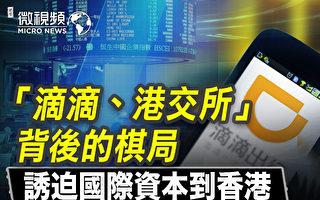 【微视频】滴滴及港交所棋局 诱国际资本来港交易