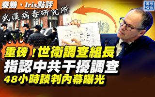 【秦鵬直播】世衛專家曝內幕:中共干擾病毒調查
