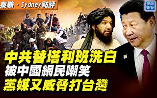 【秦鵬直播】替塔利班洗白惹笑 黨媒威脅打台灣