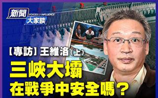 【新闻大家谈】王维洛:三峡大坝在战争中安全?