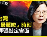 【時事縱橫】台灣「最嚴竣」時刻 拜習會敲定