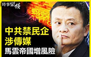 【时事纵横】中共禁民企涉传媒 马云帝国危险?